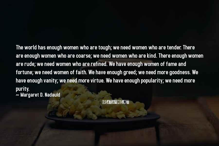 Margaret D. Nadauld Sayings: The world has enough women who are tough; we need women who are tender. There
