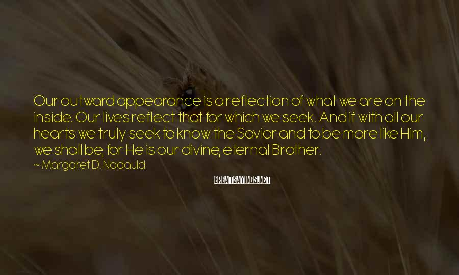 Margaret D. Nadauld Sayings: Our outward appearance is a reflection of what we are on the inside. Our lives