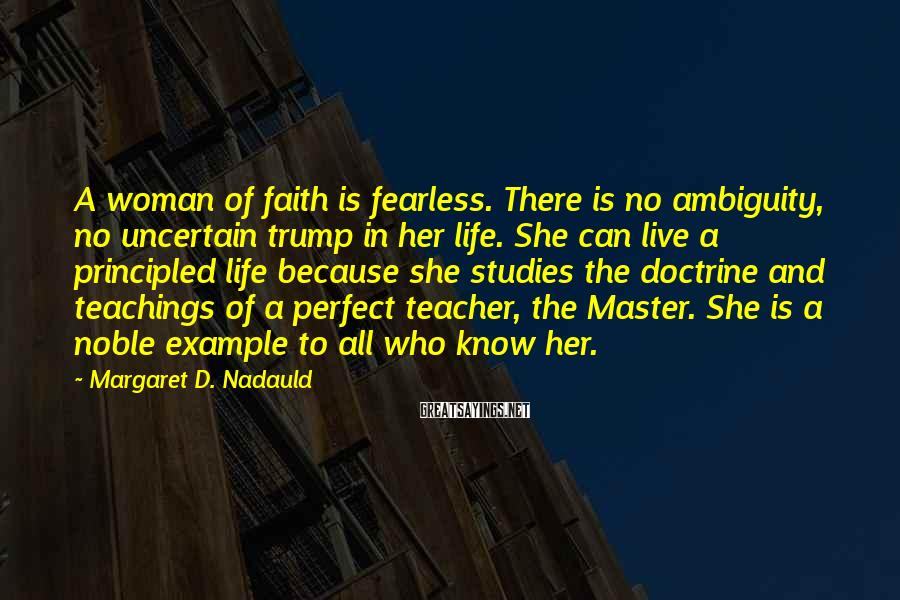 Margaret D. Nadauld Sayings: A woman of faith is fearless. There is no ambiguity, no uncertain trump in her
