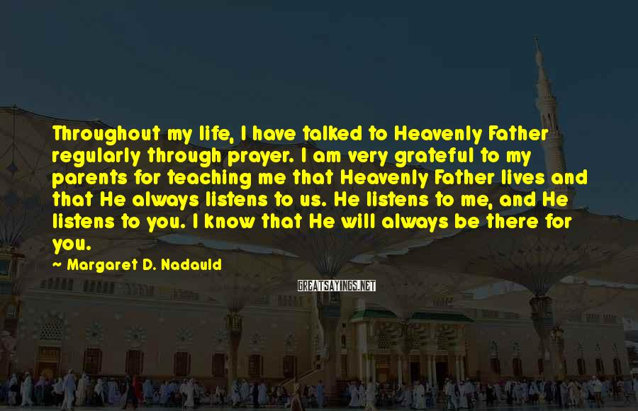 Margaret D. Nadauld Sayings: Throughout my life, I have talked to Heavenly Father regularly through prayer. I am very