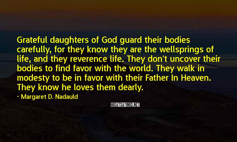 Margaret D. Nadauld Sayings: Grateful daughters of God guard their bodies carefully, for they know they are the wellsprings