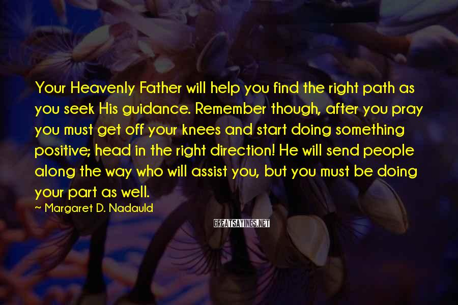 Margaret D. Nadauld Sayings: Your Heavenly Father will help you find the right path as you seek His guidance.