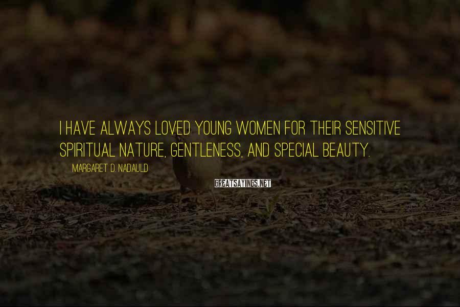 Margaret D. Nadauld Sayings: I have always loved young women for their sensitive spiritual nature, gentleness, and special beauty.