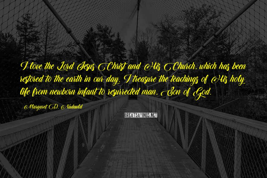 Margaret D. Nadauld Sayings: I love the Lord Jesus Christ and His Church, which has been restored to the