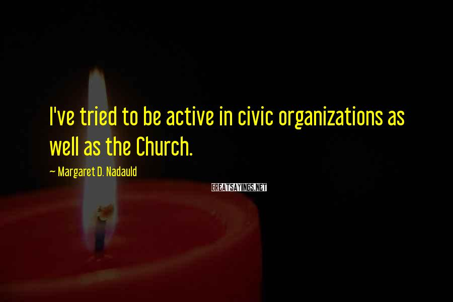 Margaret D. Nadauld Sayings: I've tried to be active in civic organizations as well as the Church.