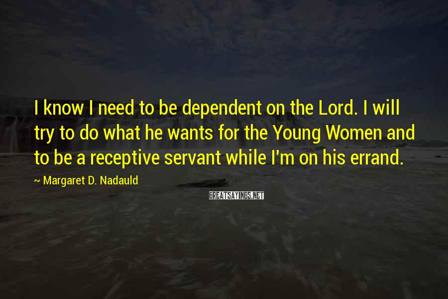 Margaret D. Nadauld Sayings: I know I need to be dependent on the Lord. I will try to do
