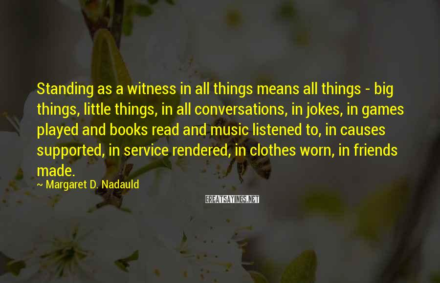 Margaret D. Nadauld Sayings: Standing as a witness in all things means all things - big things, little things,