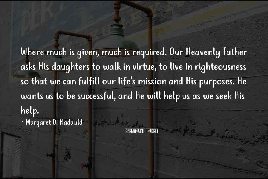 Margaret D. Nadauld Sayings: Where much is given, much is required. Our Heavenly Father asks His daughters to walk