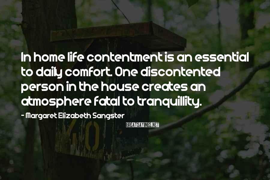 Margaret Elizabeth Sangster Sayings: In home life contentment is an essential to daily comfort. One discontented person in the