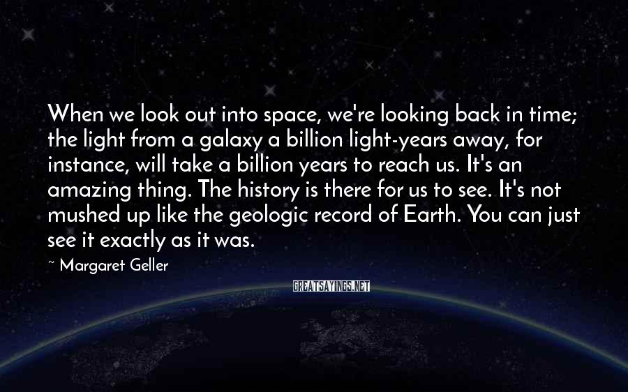 Margaret Geller Sayings: When we look out into space, we're looking back in time; the light from a