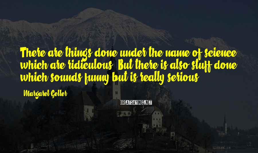 Margaret Geller Sayings: There are things done under the name of science which are ridiculous. But there is