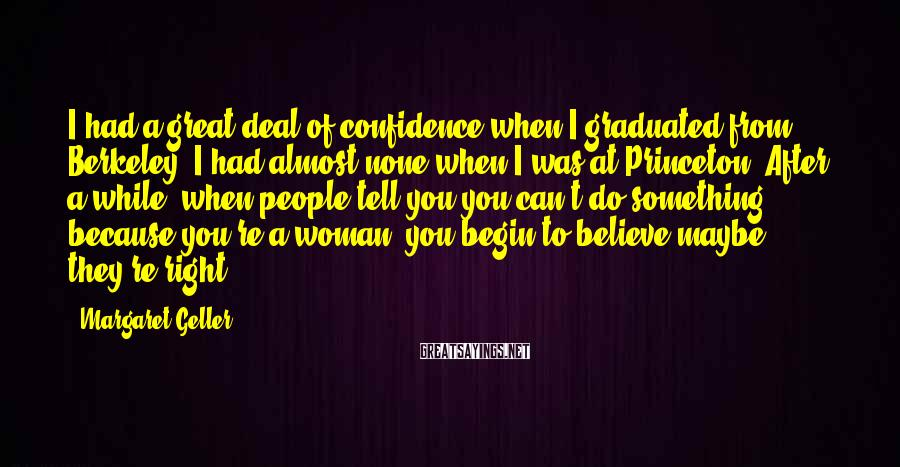 Margaret Geller Sayings: I had a great deal of confidence when I graduated from Berkeley. I had almost