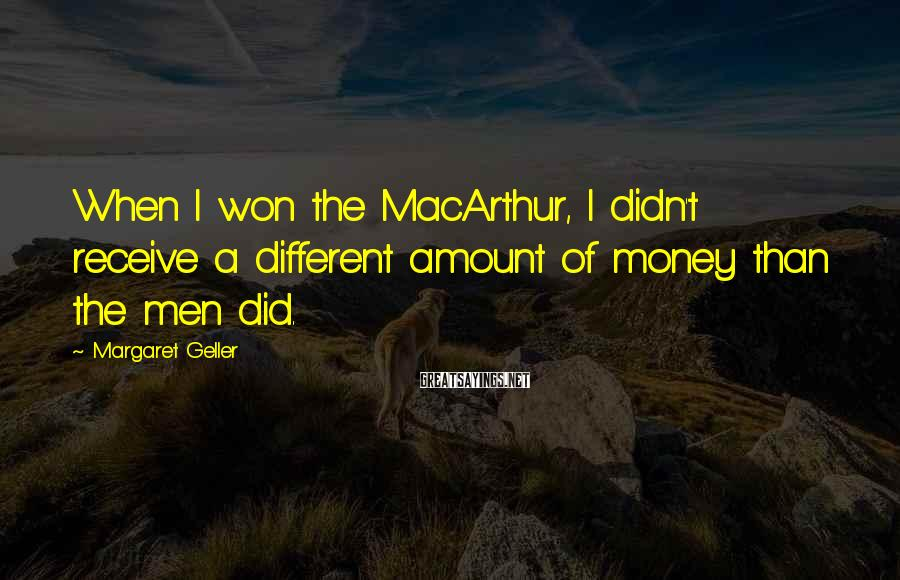 Margaret Geller Sayings: When I won the MacArthur, I didn't receive a different amount of money than the