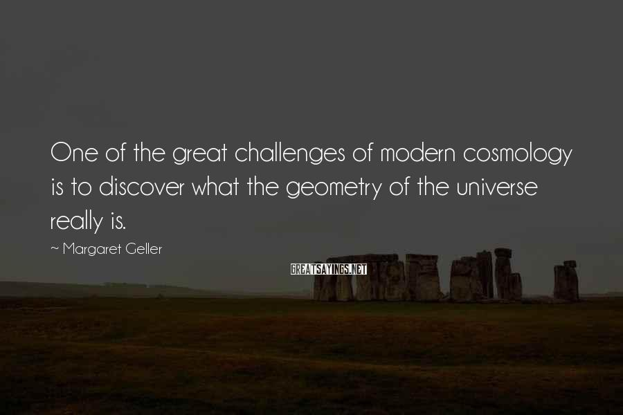 Margaret Geller Sayings: One of the great challenges of modern cosmology is to discover what the geometry of