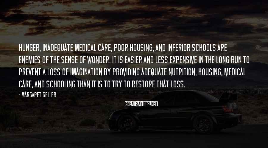 Margaret Geller Sayings: Hunger, inadequate medical care, poor housing, and inferior schools are enemies of the sense of