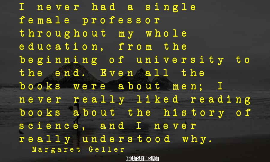Margaret Geller Sayings: I never had a single female professor throughout my whole education, from the beginning of