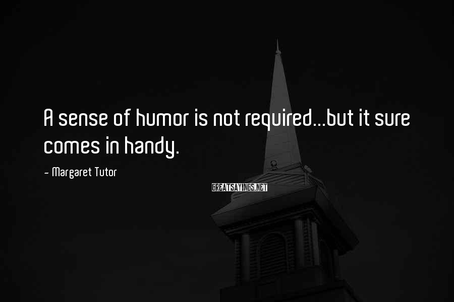 Margaret Tutor Sayings: A sense of humor is not required...but it sure comes in handy.