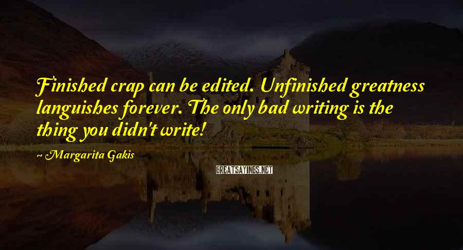 Margarita Gakis Sayings: Finished crap can be edited. Unfinished greatness languishes forever. The only bad writing is the