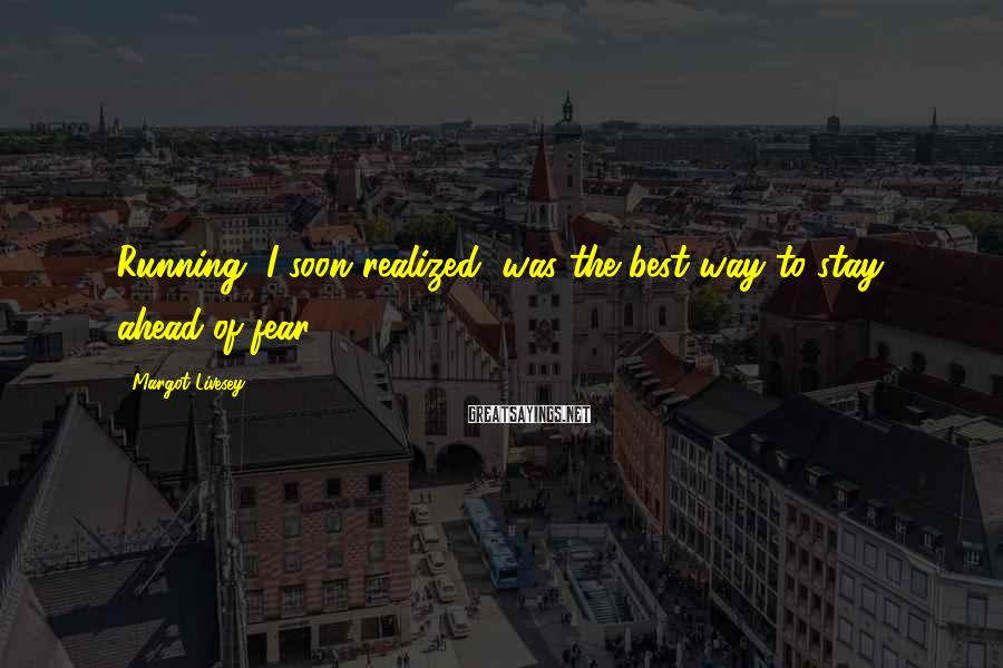 Margot Livesey Sayings: Running, I soon realized, was the best way to stay ahead of fear.