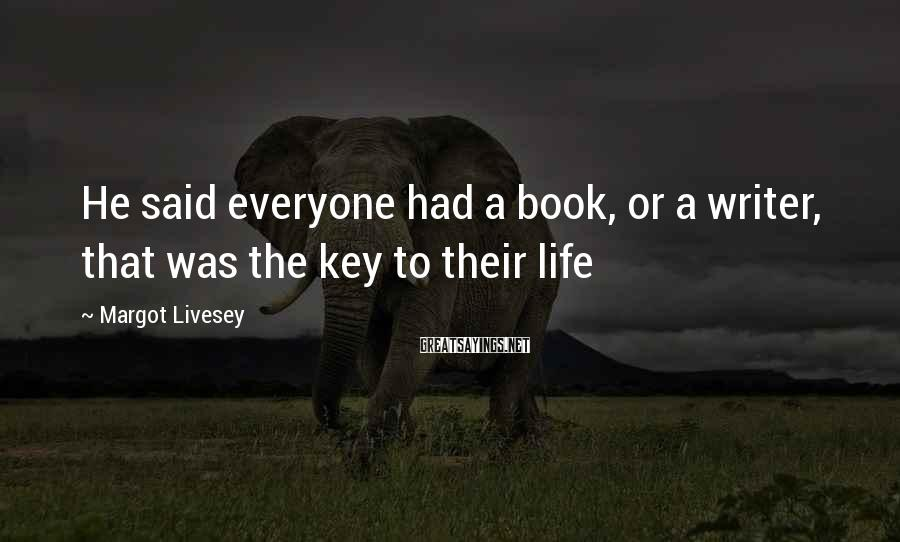 Margot Livesey Sayings: He said everyone had a book, or a writer, that was the key to their