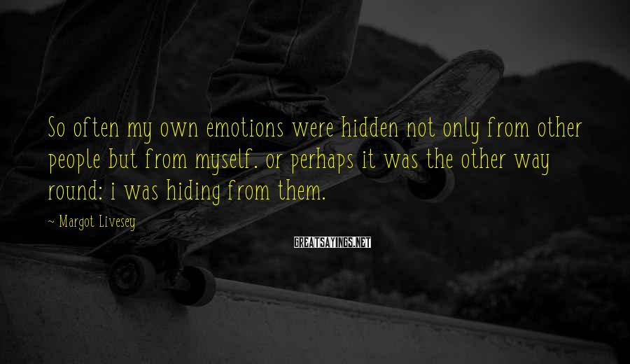 Margot Livesey Sayings: So often my own emotions were hidden not only from other people but from myself.