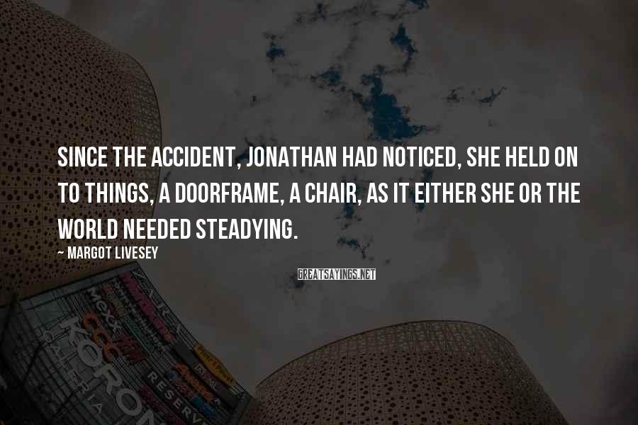 Margot Livesey Sayings: Since the accident, Jonathan had noticed, she held on to things, a doorframe, a chair,