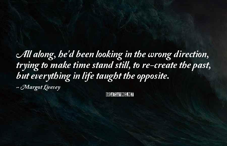 Margot Livesey Sayings: All along, he'd been looking in the wrong direction, trying to make time stand still,