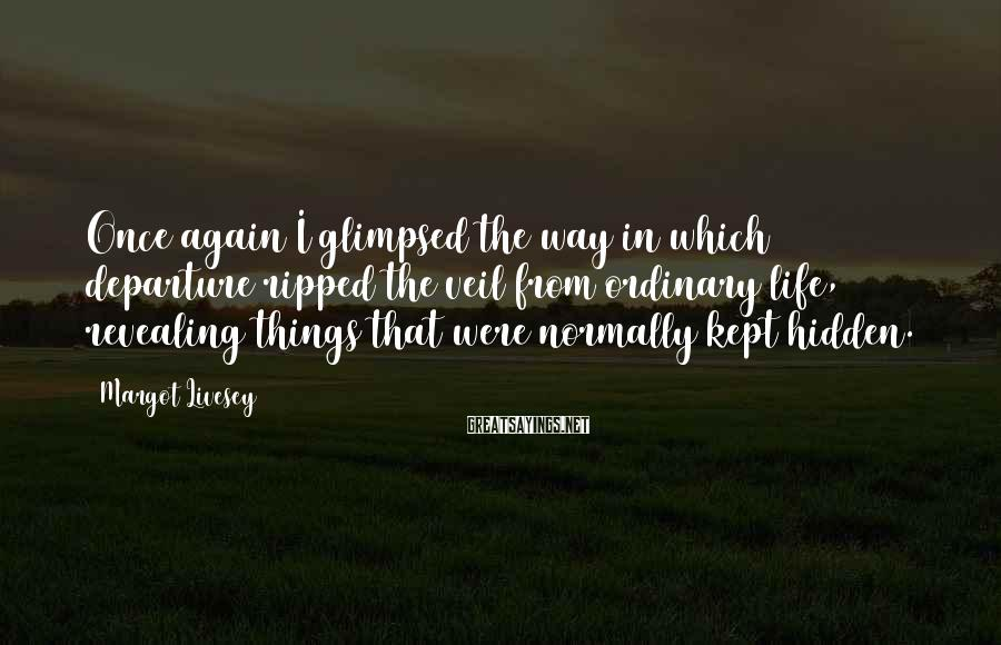 Margot Livesey Sayings: Once again I glimpsed the way in which departure ripped the veil from ordinary life,