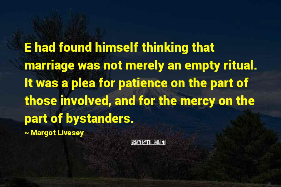 Margot Livesey Sayings: E had found himself thinking that marriage was not merely an empty ritual. It was