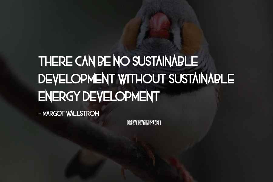 Margot Wallstrom Sayings: There can be no sustainable development without sustainable energy development