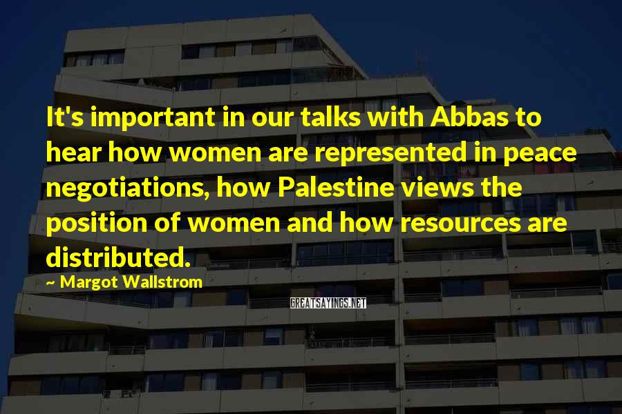 Margot Wallstrom Sayings: It's important in our talks with Abbas to hear how women are represented in peace