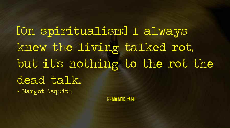 Margot's Sayings By Margot Asquith: [On spiritualism:] I always knew the living talked rot, but it's nothing to the rot