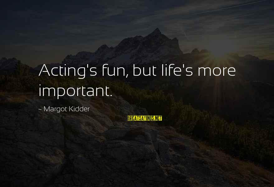 Margot's Sayings By Margot Kidder: Acting's fun, but life's more important.