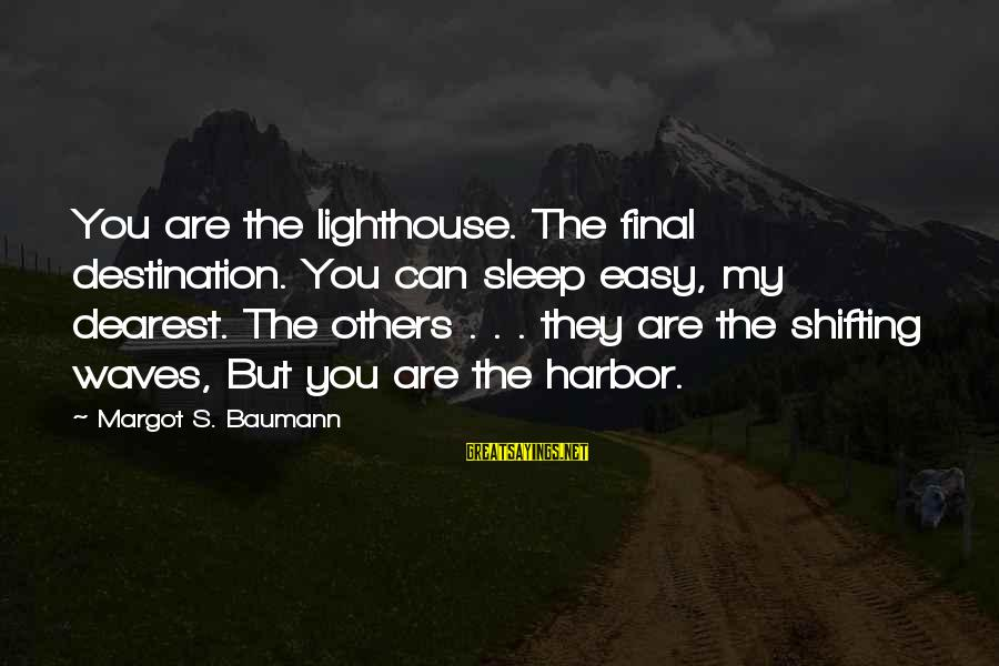 Margot's Sayings By Margot S. Baumann: You are the lighthouse. The final destination. You can sleep easy, my dearest. The others
