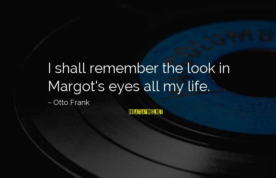 Margot's Sayings By Otto Frank: I shall remember the look in Margot's eyes all my life.