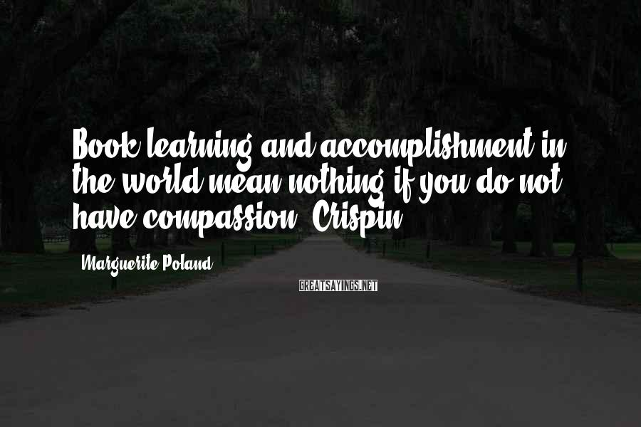 Marguerite Poland Sayings: Book learning and accomplishment in the world mean nothing if you do not have compassion,