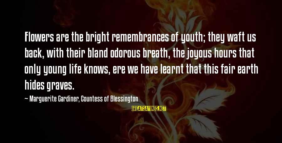 Marguerite Sayings By Marguerite Gardiner, Countess Of Blessington: Flowers are the bright remembrances of youth; they waft us back, with their bland odorous