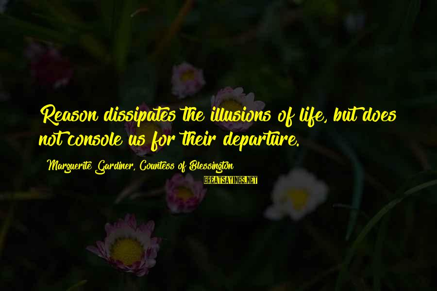 Marguerite Sayings By Marguerite Gardiner, Countess Of Blessington: Reason dissipates the illusions of life, but does not console us for their departure.
