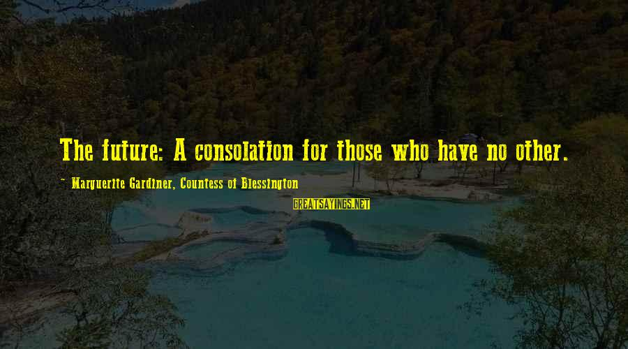 Marguerite Sayings By Marguerite Gardiner, Countess Of Blessington: The future: A consolation for those who have no other.
