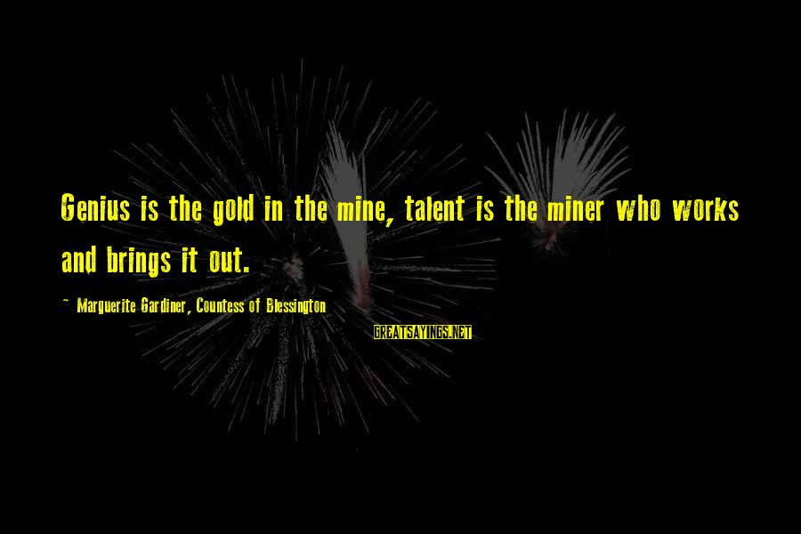 Marguerite Sayings By Marguerite Gardiner, Countess Of Blessington: Genius is the gold in the mine, talent is the miner who works and brings