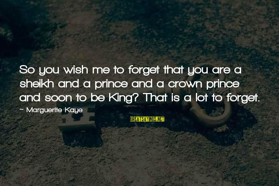 Marguerite Sayings By Marguerite Kaye: So you wish me to forget that you are a sheikh and a prince and