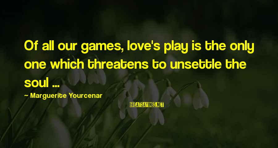 Marguerite Sayings By Marguerite Yourcenar: Of all our games, love's play is the only one which threatens to unsettle the