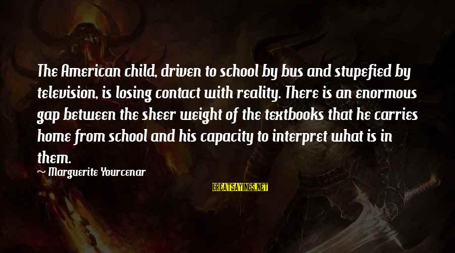 Marguerite Sayings By Marguerite Yourcenar: The American child, driven to school by bus and stupefied by television, is losing contact