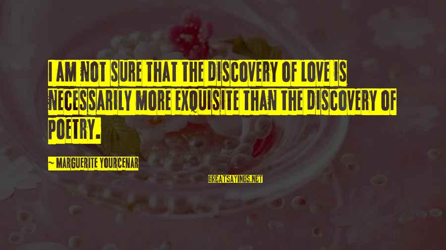 Marguerite Sayings By Marguerite Yourcenar: I am not sure that the discovery of love is necessarily more exquisite than the