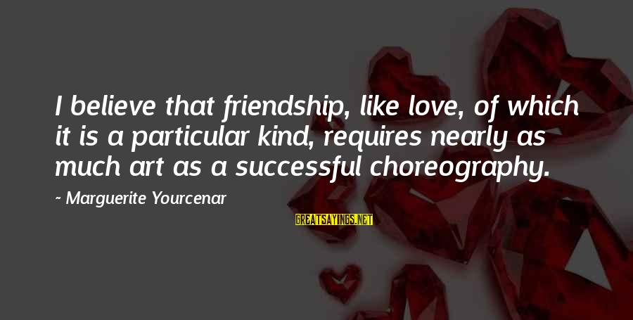 Marguerite Yourcenar Love Sayings By Marguerite Yourcenar: I believe that friendship, like love, of which it is a particular kind, requires nearly
