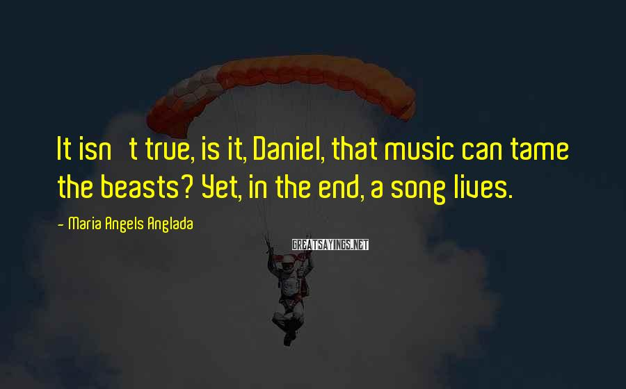 Maria Angels Anglada Sayings: It isn't true, is it, Daniel, that music can tame the beasts? Yet, in the
