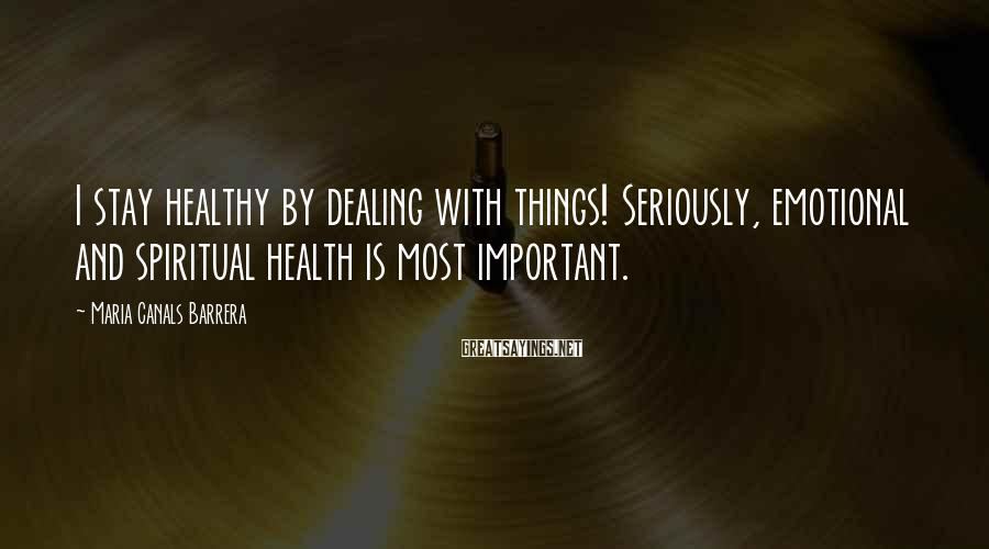 Maria Canals Barrera Sayings: I stay healthy by dealing with things! Seriously, emotional and spiritual health is most important.