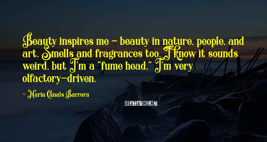 Maria Canals Barrera Sayings: Beauty inspires me - beauty in nature, people, and art. Smells and fragrances too. I
