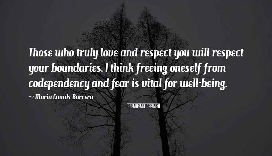 Maria Canals Barrera Sayings: Those who truly love and respect you will respect your boundaries. I think freeing oneself