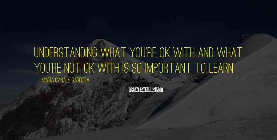 Maria Canals Barrera Sayings: Understanding what you're OK with and what you're not OK with is so important to